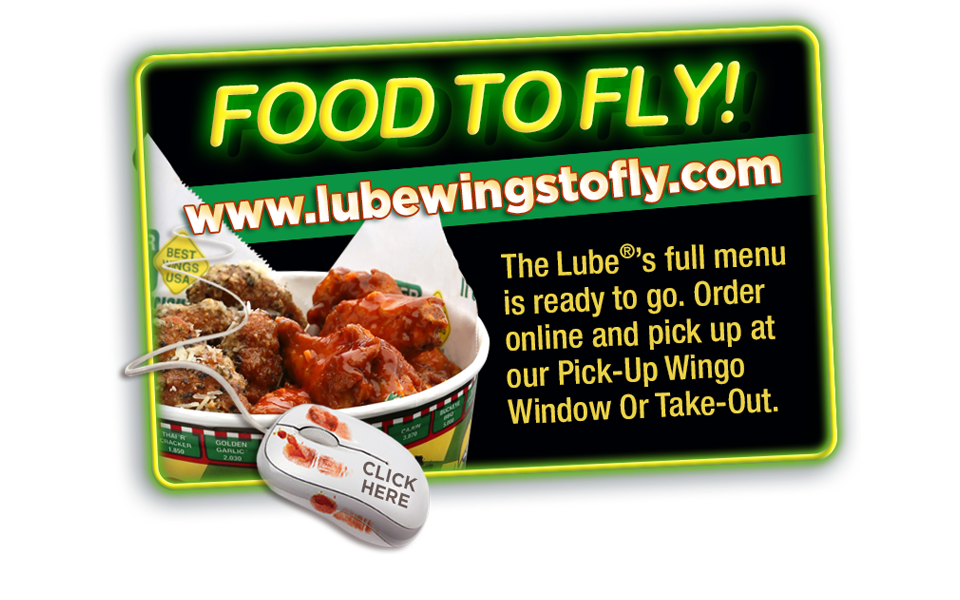 LUBEWINGSTOFLY.COM - FOOD TO FLY! The Lube's full menu is ready to go. Order online and pick up at our Pick-Up Wingo Window Or Take-Out.